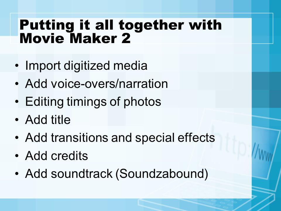 Putting it all together with Movie Maker 2 Import digitized media Add voice-overs/narration Editing timings of photos Add title Add transitions and sp