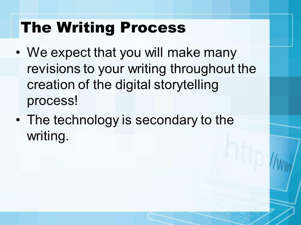 The Writing Process We expect that you will make many revisions to your writing throughout the creation of the digital storytelling process! The techn