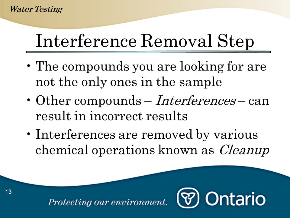 Water Testing 13 Interference Removal Step The compounds you are looking for are not the only ones in the sample Other compounds – Interferences – can result in incorrect results Interferences are removed by various chemical operations known as Cleanup
