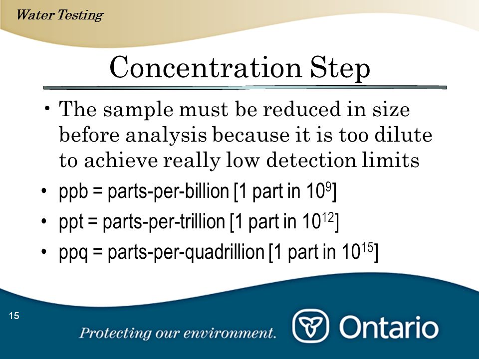 Water Testing 15 Concentration Step The sample must be reduced in size before analysis because it is too dilute to achieve really low detection limits ppb = parts-per-billion [1 part in 10 9 ] ppt = parts-per-trillion [1 part in 10 12 ] ppq = parts-per-quadrillion [1 part in 10 15 ]