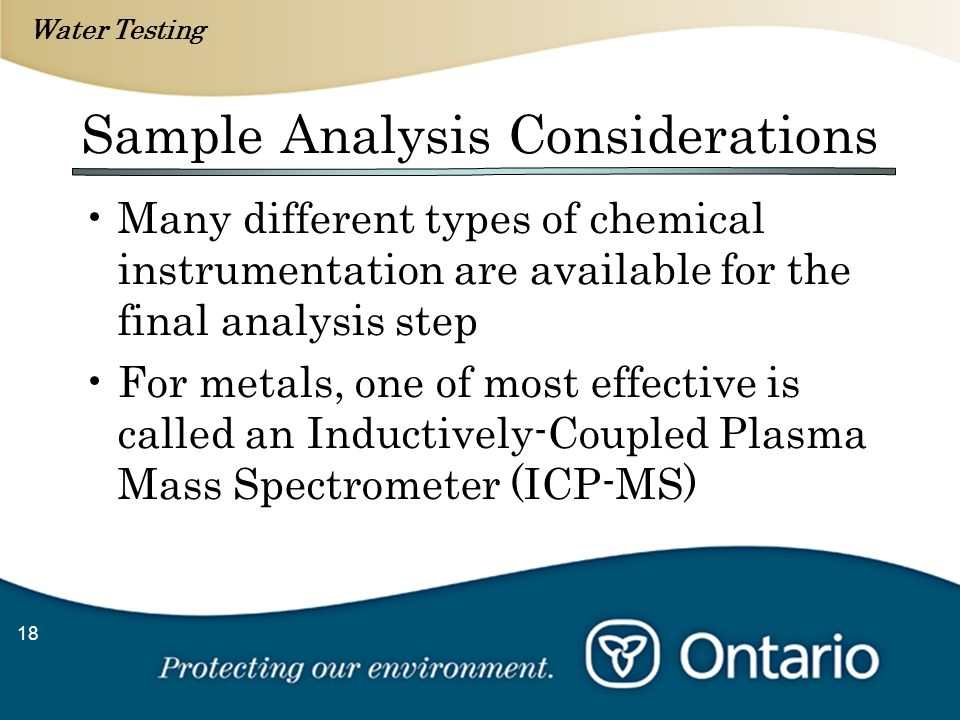 Water Testing 18 Sample Analysis Considerations Many different types of chemical instrumentation are available for the final analysis step For metals, one of most effective is called an Inductively-Coupled Plasma Mass Spectrometer (ICP-MS)