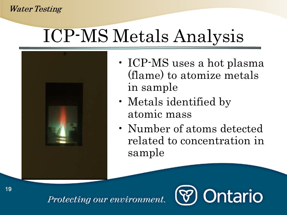 Water Testing 19 ICP-MS Metals Analysis ICP-MS uses a hot plasma (flame) to atomize metals in sample Metals identified by atomic mass Number of atoms