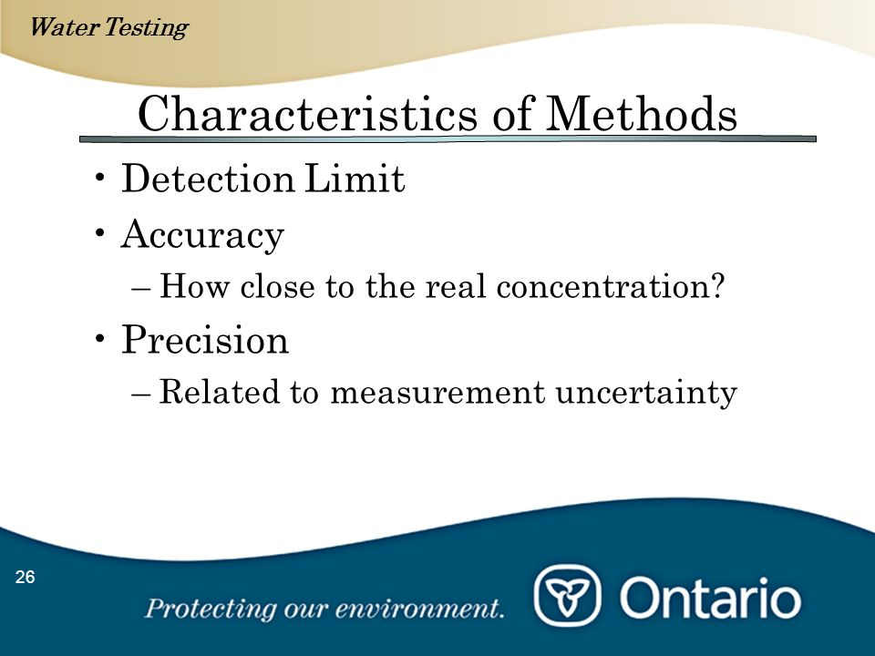 Water Testing 26 Characteristics of Methods Detection Limit Accuracy –How close to the real concentration? Precision –Related to measurement uncertain