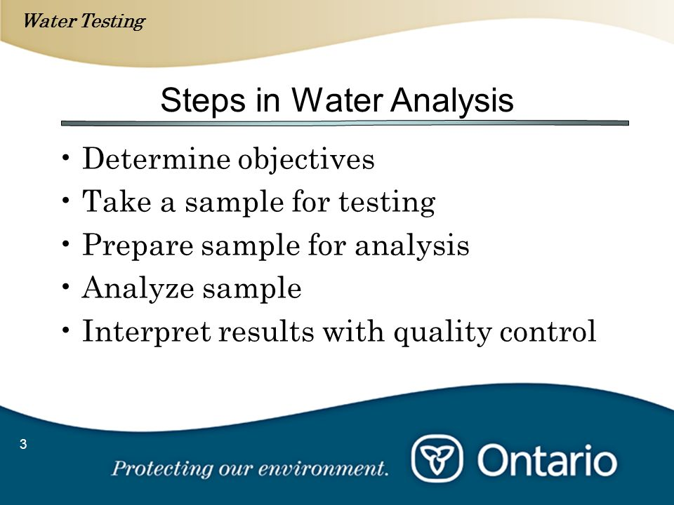 Water Testing 3 Steps in Water Analysis Determine objectives Take a sample for testing Prepare sample for analysis Analyze sample Interpret results wi