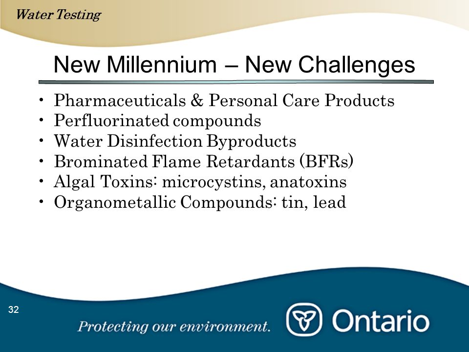 Water Testing 32 New Millennium – New Challenges Pharmaceuticals & Personal Care Products Perfluorinated compounds Water Disinfection Byproducts Brominated Flame Retardants (BFRs) Algal Toxins: microcystins, anatoxins Organometallic Compounds: tin, lead