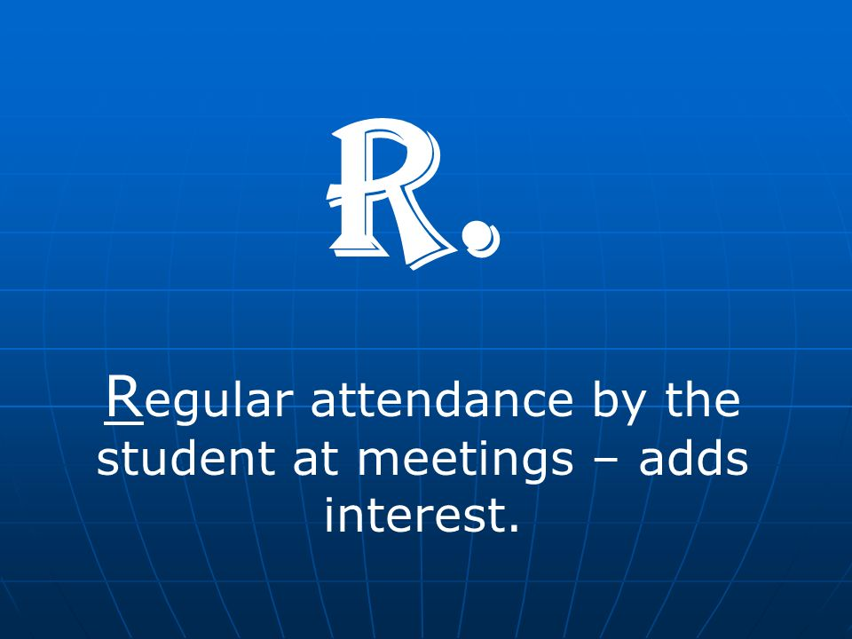 R egular attendance by the student at meetings – adds interest. R.