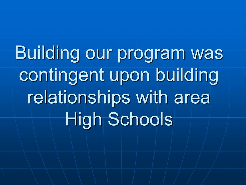 Building our program was contingent upon building relationships with area High Schools