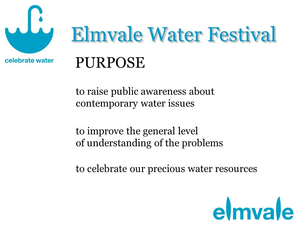 Elmvale Water Festival to raise public awareness about contemporary water issues to improve the general level of understanding of the problems to celebrate our precious water resources PURPOSE
