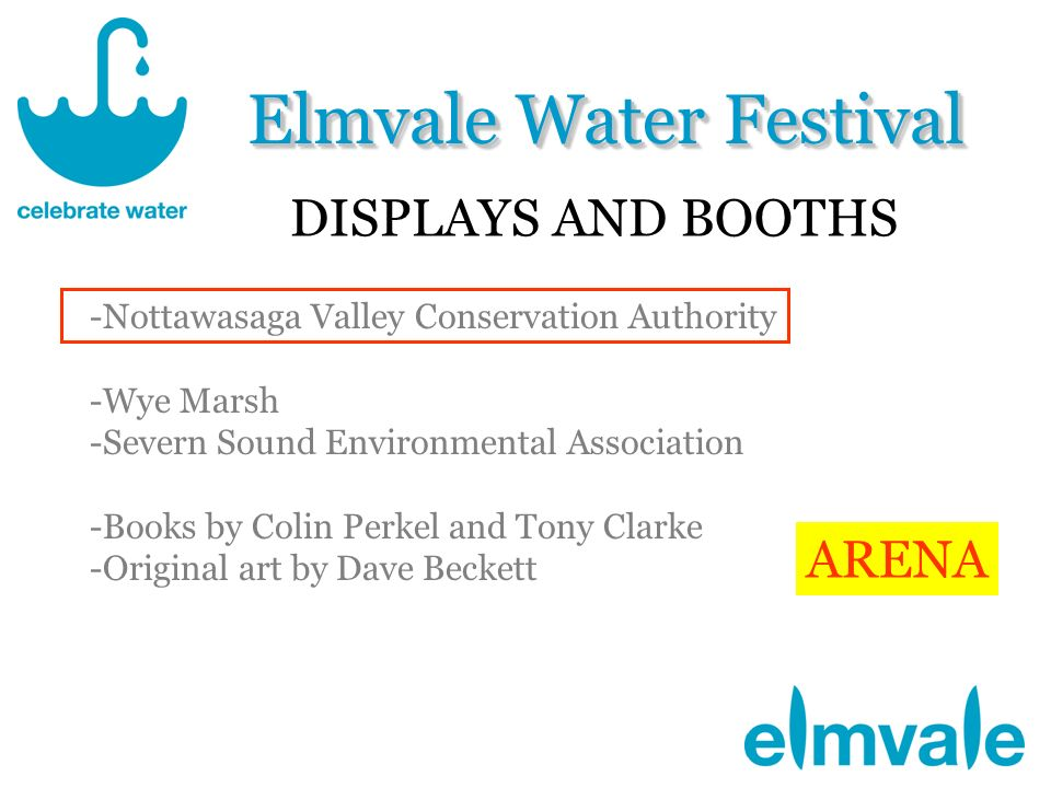 Elmvale Water Festival DISPLAYS AND BOOTHS -Nottawasaga Valley Conservation Authority -Wye Marsh -Severn Sound Environmental Association -Books by Colin Perkel and Tony Clarke -Original art by Dave Beckett ARENA