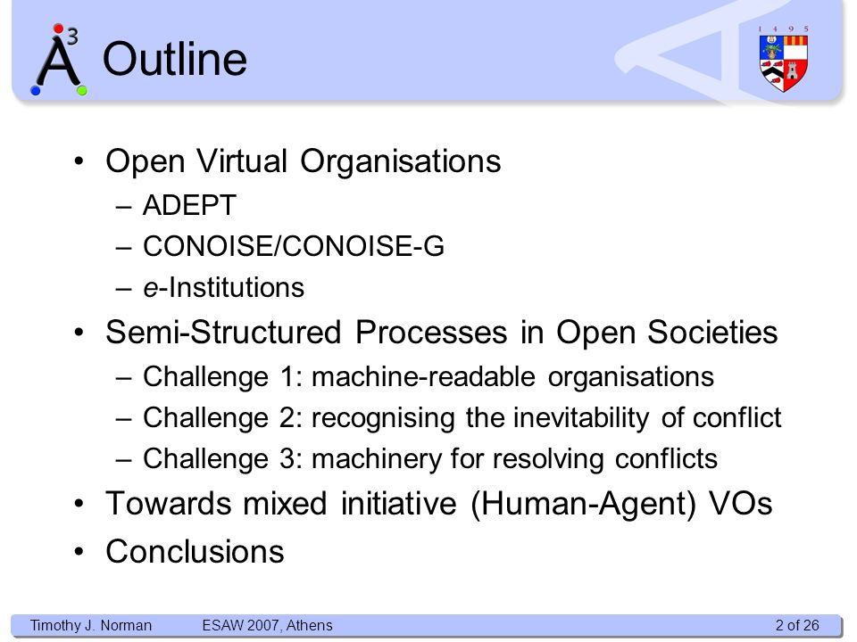 Timothy J. Norman Open Virtual Organisations –ADEPT –CONOISE/CONOISE-G –e-Institutions Semi-Structured Processes in Open Societies –Challenge 1: machi