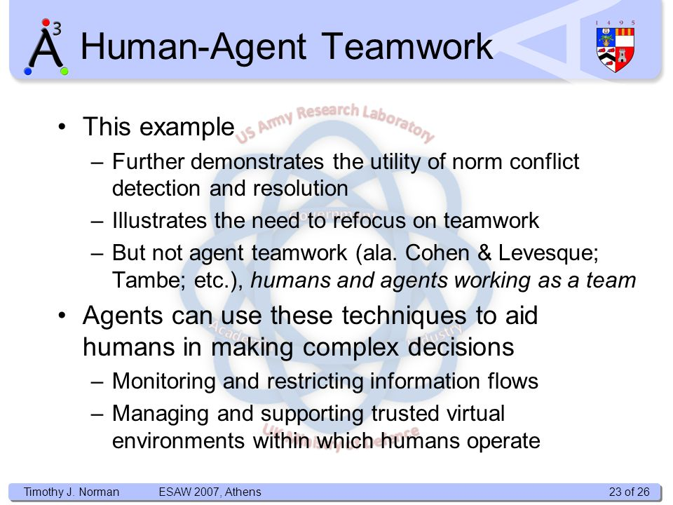 Timothy J. Norman Human-Agent Teamwork This example –Further demonstrates the utility of norm conflict detection and resolution –Illustrates the need