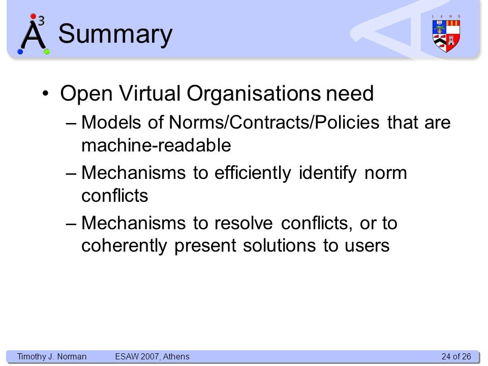 Timothy J. Norman Open Virtual Organisations need –Models of Norms/Contracts/Policies that are machine-readable –Mechanisms to efficiently identify no