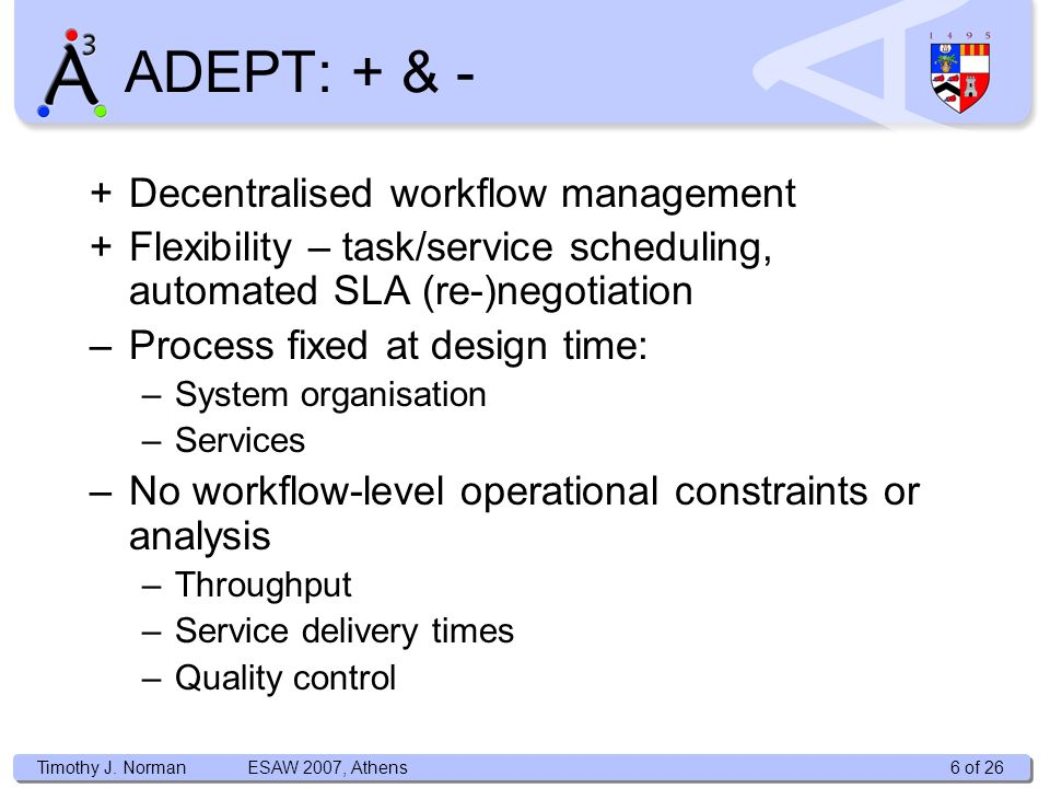 Timothy J. Norman +Decentralised workflow management +Flexibility – task/service scheduling, automated SLA (re-)negotiation –Process fixed at design t