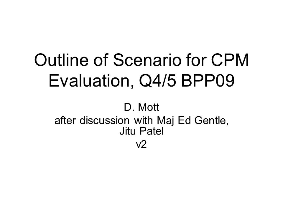 Outline of Scenario for CPM Evaluation, Q4/5 BPP09 D. Mott after discussion with Maj Ed Gentle, Jitu Patel v2