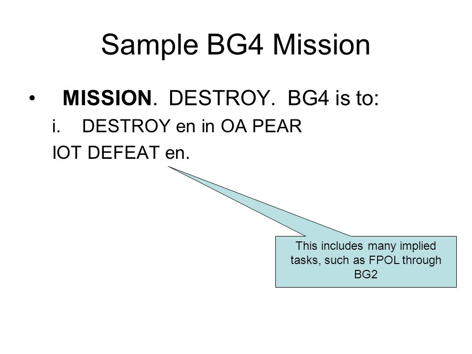 Sample BG4 Mission MISSION. DESTROY. BG4 is to: i.DESTROY en in OA PEAR IOT DEFEAT en. This includes many implied tasks, such as FPOL through BG2