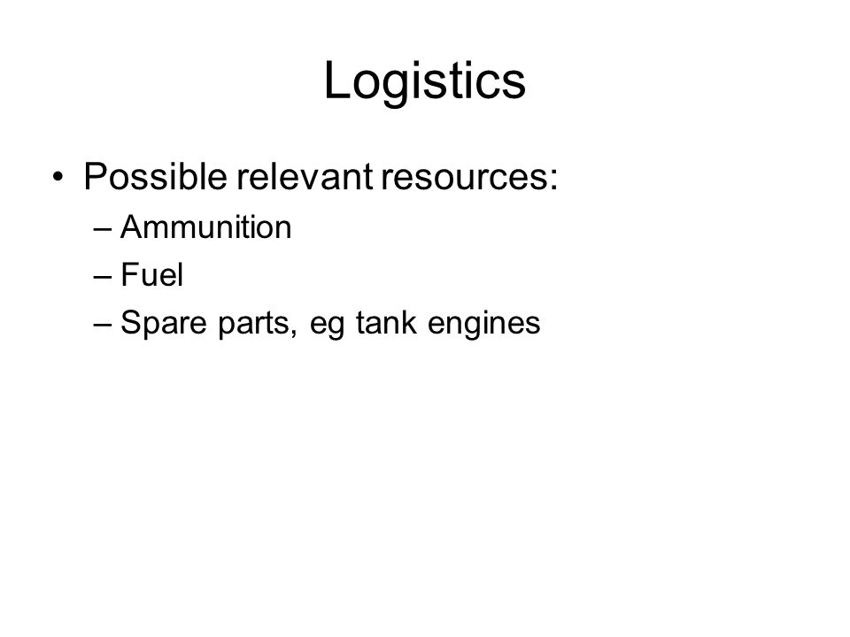 Logistics Possible relevant resources: –Ammunition –Fuel –Spare parts, eg tank engines