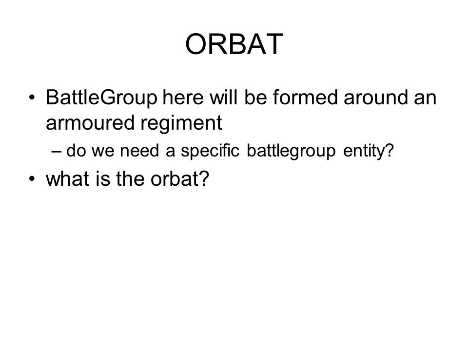 ORBAT BattleGroup here will be formed around an armoured regiment –do we need a specific battlegroup entity? what is the orbat?