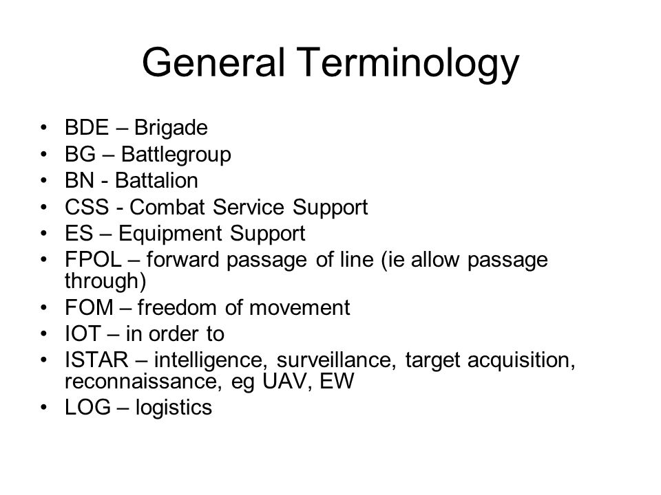 General Terminology BDE – Brigade BG – Battlegroup BN - Battalion CSS - Combat Service Support ES – Equipment Support FPOL – forward passage of line (