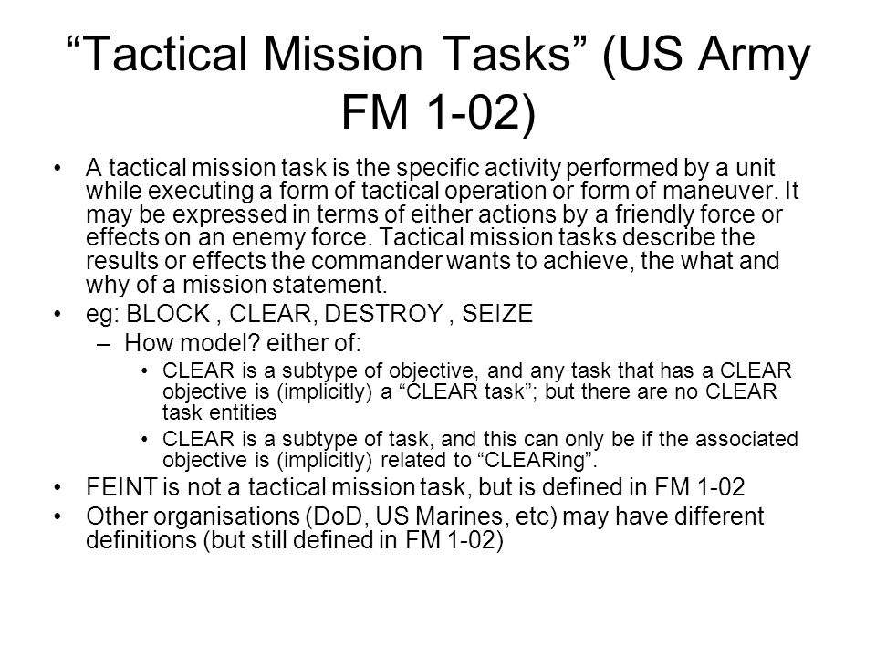 Tactical Mission Tasks (US Army FM 1-02) A tactical mission task is the specific activity performed by a unit while executing a form of tactical opera