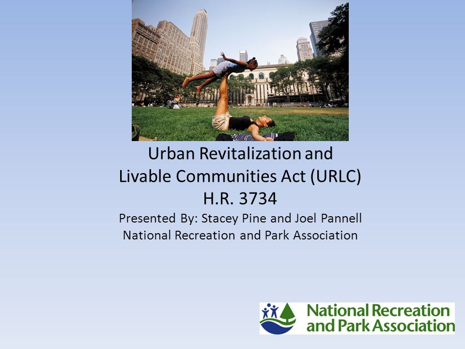 Urban Revitalization and Livable Communities Act (URLC) H.R. 3734 Presented By: Stacey Pine and Joel Pannell National Recreation and Park Association