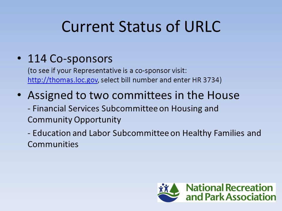 Current Status of URLC 114 Co-sponsors (to see if your Representative is a co-sponsor visit: http://thomas.loc.gov, select bill number and enter HR 3734) http://thomas.loc.gov Assigned to two committees in the House - Financial Services Subcommittee on Housing and Community Opportunity - Education and Labor Subcommittee on Healthy Families and Communities