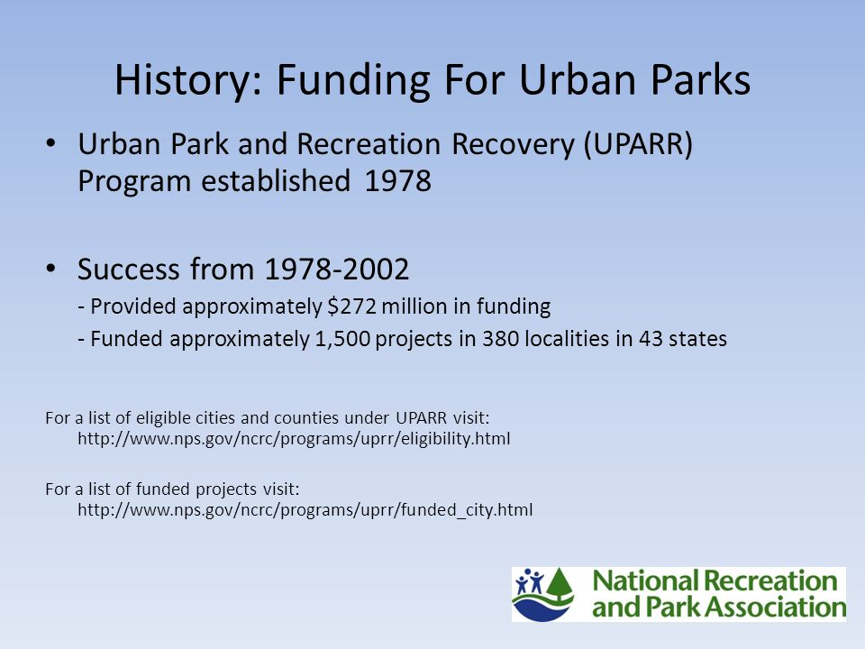History: Funding For Urban Parks Urban Park and Recreation Recovery (UPARR) Program established 1978 Success from Provided approximately $272 million in funding - Funded approximately 1,500 projects in 380 localities in 43 states For a list of eligible cities and counties under UPARR visit:   For a list of funded projects visit: