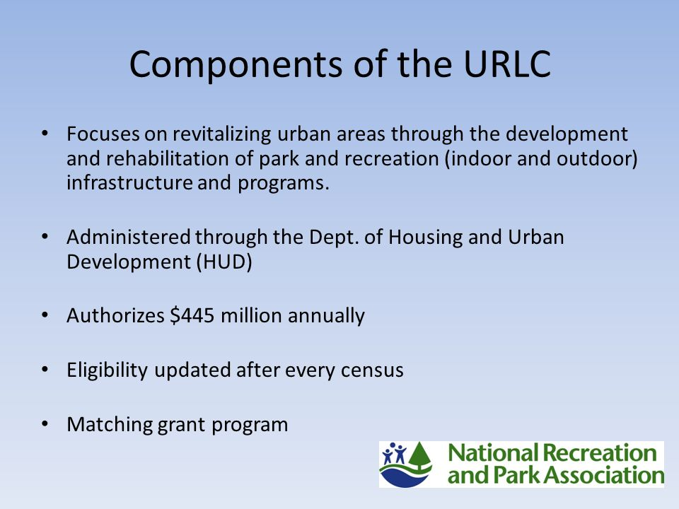 Components of the URLC Focuses on revitalizing urban areas through the development and rehabilitation of park and recreation (indoor and outdoor) infrastructure and programs.
