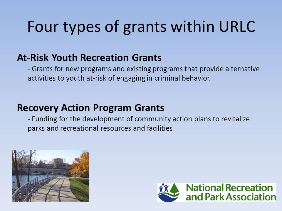 Four types of grants within URLC At-Risk Youth Recreation Grants - Grants for new programs and existing programs that provide alternative activities to youth at-risk of engaging in criminal behavior.