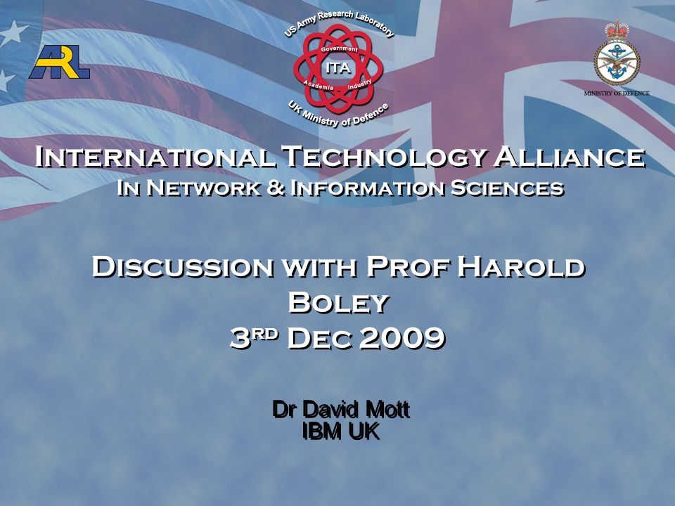 International Technology Alliance In Network & Information Sciences International Technology Alliance In Network & Information Sciences Dr David Mott IBM UK Discussion with Prof Harold Boley 3 rd Dec 2009
