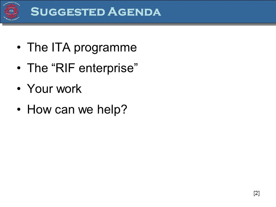 [2] Suggested Agenda The ITA programme The RIF enterprise Your work How can we help?