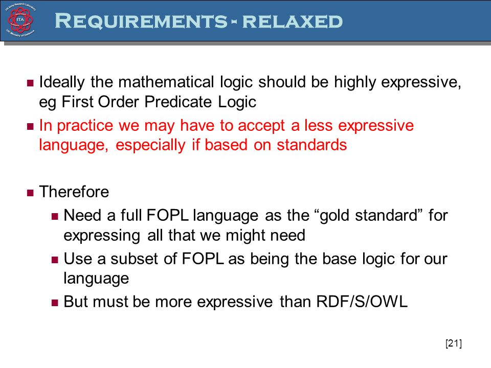 [21] Ideally the mathematical logic should be highly expressive, eg First Order Predicate Logic In practice we may have to accept a less expressive language, especially if based on standards Therefore Need a full FOPL language as the gold standard for expressing all that we might need Use a subset of FOPL as being the base logic for our language But must be more expressive than RDF/S/OWL Requirements - relaxed