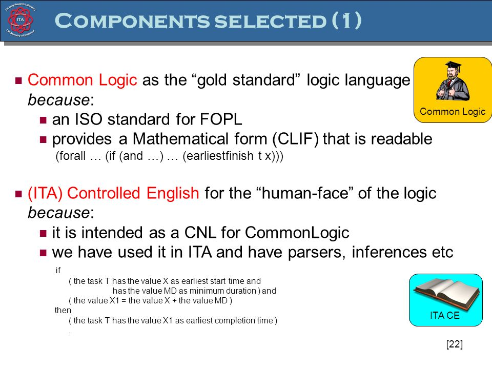 [22] Common Logic Common Logic as the gold standard logic language because: an ISO standard for FOPL provides a Mathematical form (CLIF) that is readable (forall … (if (and …) … (earliestfinish t x))) (ITA) Controlled English for the human-face of the logic because: it is intended as a CNL for CommonLogic we have used it in ITA and have parsers, inferences etc if ( the task T has the value X as earliest start time and has the value MD as minimum duration ) and ( the value X1 = the value X + the value MD ) then ( the task T has the value X1 as earliest completion time ).