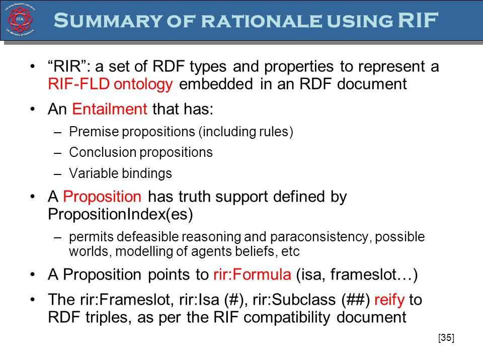 [35] Summary of rationale using RIF RIR: a set of RDF types and properties to represent a RIF-FLD ontology embedded in an RDF document An Entailment that has: –Premise propositions (including rules) –Conclusion propositions –Variable bindings A Proposition has truth support defined by PropositionIndex(es) –permits defeasible reasoning and paraconsistency, possible worlds, modelling of agents beliefs, etc A Proposition points to rir:Formula (isa, frameslot…) The rir:Frameslot, rir:Isa (#), rir:Subclass (##) reify to RDF triples, as per the RIF compatibility document