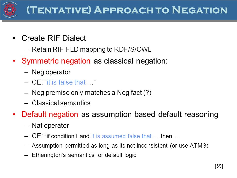 [39] (Tentative) Approach to Negation Create RIF Dialect –Retain RIF-FLD mapping to RDF/S/OWL Symmetric negation as classical negation: –Neg operator –CE: it is false that … –Neg premise only matches a Neg fact (?) –Classical semantics Default negation as assumption based default reasoning –Naf operator –CE: if condition1 and it is assumed false that … then … –Assumption permitted as long as its not inconsistent (or use ATMS) –Etheringtons semantics for default logic