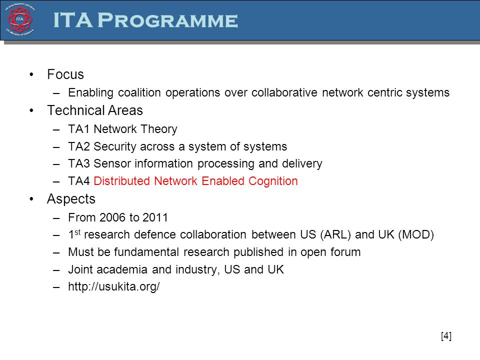[4] ITA Programme Focus –Enabling coalition operations over collaborative network centric systems Technical Areas –TA1 Network Theory –TA2 Security across a system of systems –TA3 Sensor information processing and delivery –TA4 Distributed Network Enabled Cognition Aspects –From 2006 to 2011 –1 st research defence collaboration between US (ARL) and UK (MOD) –Must be fundamental research published in open forum –Joint academia and industry, US and UK –http://usukita.org/
