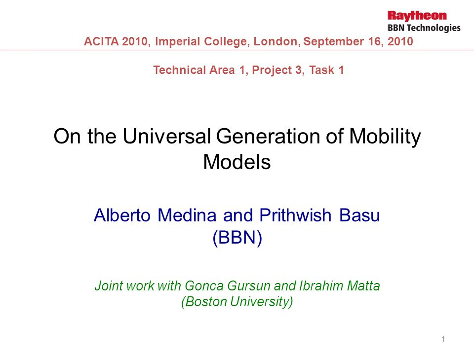 On the Universal Generation of Mobility Models Alberto Medina and Prithwish Basu (BBN) Joint work with Gonca Gursun and Ibrahim Matta (Boston University) 1 ACITA 2010, Imperial College, London, September 16, 2010 Technical Area 1, Project 3, Task 1