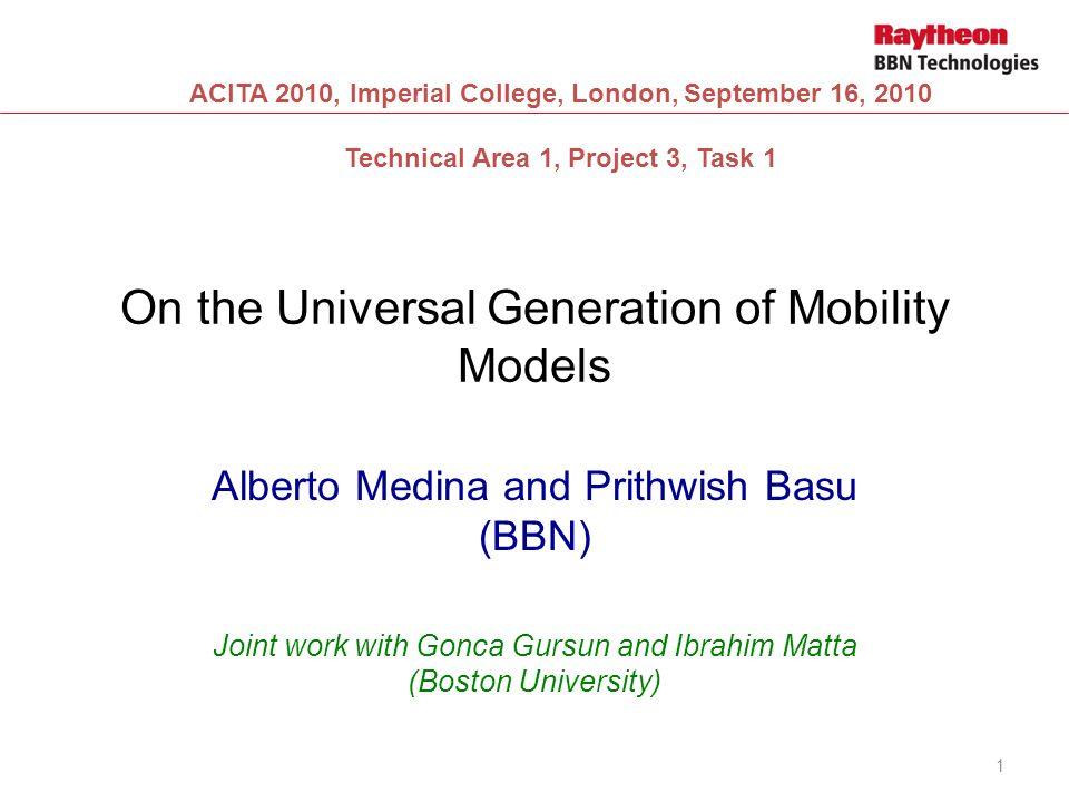 On the Universal Generation of Mobility Models Alberto Medina and Prithwish Basu (BBN) Joint work with Gonca Gursun and Ibrahim Matta (Boston Universi