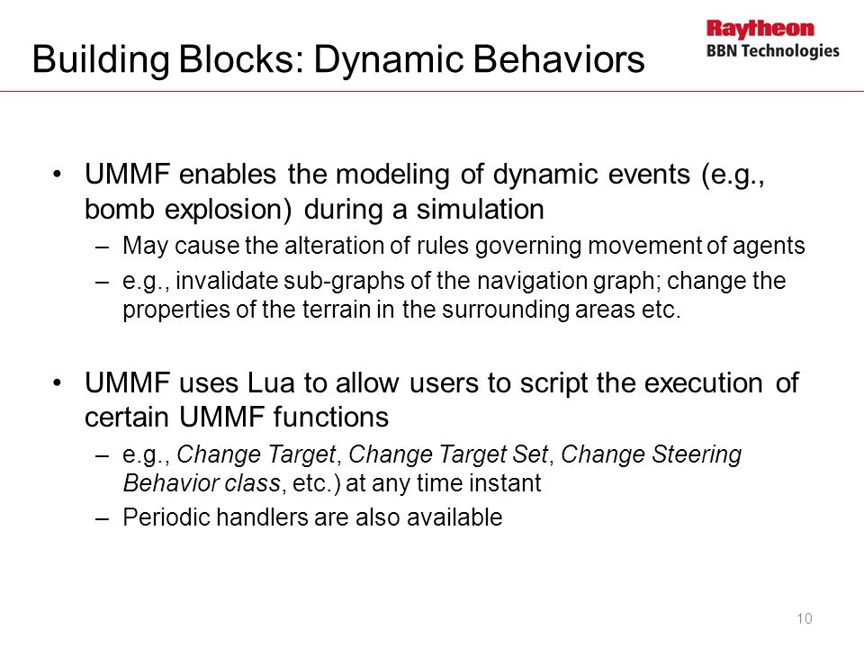 Building Blocks: Dynamic Behaviors UMMF enables the modeling of dynamic events (e.g., bomb explosion) during a simulation –May cause the alteration of rules governing movement of agents –e.g., invalidate sub-graphs of the navigation graph; change the properties of the terrain in the surrounding areas etc.