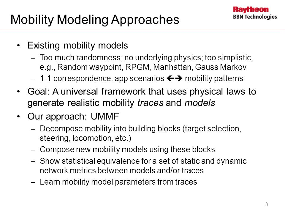 Mobility Modeling Approaches Existing mobility models –Too much randomness; no underlying physics; too simplistic, e.g., Random waypoint, RPGM, Manhattan, Gauss Markov –1-1 correspondence: app scenarios mobility patterns Goal: A universal framework that uses physical laws to generate realistic mobility traces and models Our approach: UMMF –Decompose mobility into building blocks (target selection, steering, locomotion, etc.) –Compose new mobility models using these blocks –Show statistical equivalence for a set of static and dynamic network metrics between models and/or traces –Learn mobility model parameters from traces 3