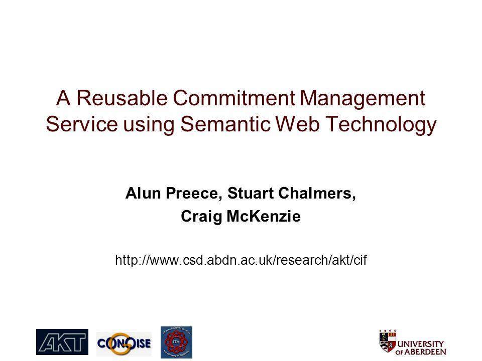 A Reusable Commitment Management Service using Semantic Web Technology Alun Preece, Stuart Chalmers, Craig McKenzie http://www.csd.abdn.ac.uk/research/akt/cif