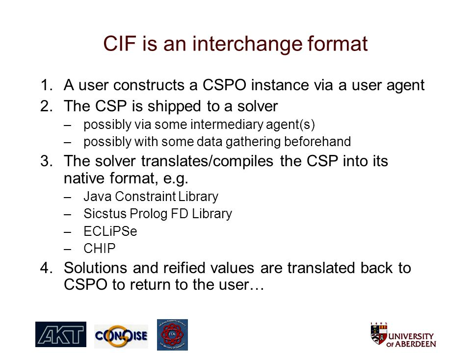 CIF is an interchange format 1.A user constructs a CSPO instance via a user agent 2.The CSP is shipped to a solver –possibly via some intermediary agent(s) –possibly with some data gathering beforehand 3.The solver translates/compiles the CSP into its native format, e.g.