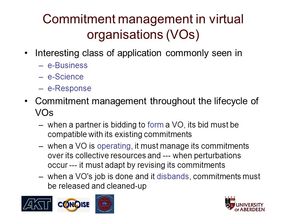 Commitment management in virtual organisations (VOs) Interesting class of application commonly seen in –e-Business –e-Science –e-Response Commitment management throughout the lifecycle of VOs –when a partner is bidding to form a VO, its bid must be compatible with its existing commitments –when a VO is operating, it must manage its commitments over its collective resources and --- when perturbations occur --- it must adapt by revising its commitments –when a VO s job is done and it disbands, commitments must be released and cleaned-up