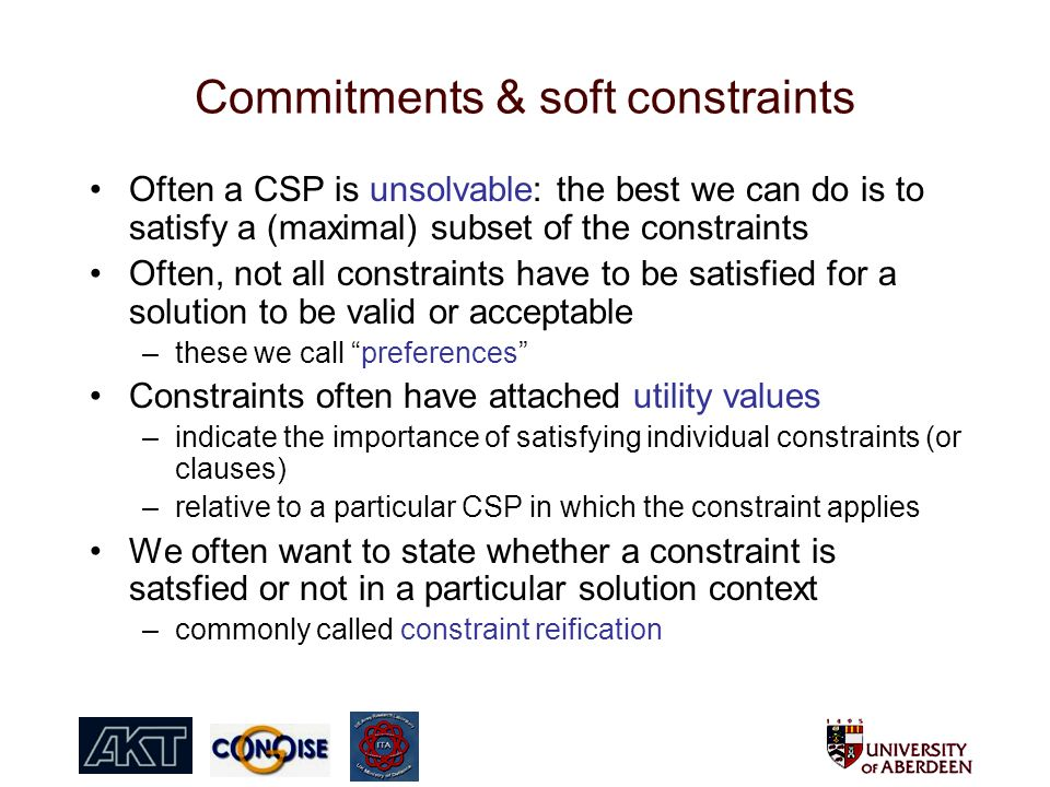 Commitments & soft constraints Often a CSP is unsolvable: the best we can do is to satisfy a (maximal) subset of the constraints Often, not all constraints have to be satisfied for a solution to be valid or acceptable –these we call preferences Constraints often have attached utility values –indicate the importance of satisfying individual constraints (or clauses) –relative to a particular CSP in which the constraint applies We often want to state whether a constraint is satsfied or not in a particular solution context –commonly called constraint reification