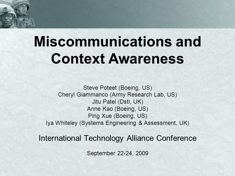 Miscommunications and Context Awareness Steve Poteet (Boeing, US) Cheryl Giammanco (Army Research Lab, US) Jitu Patel (Dstl, UK) Anne Kao (Boeing, US)