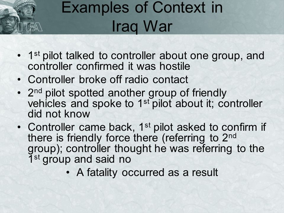 Examples of Context in Iraq War 1 st pilot talked to controller about one group, and controller confirmed it was hostile Controller broke off radio co