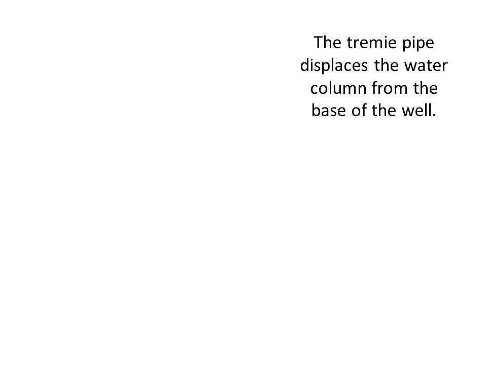 The tremie pipe displaces the water column from the base of the well.