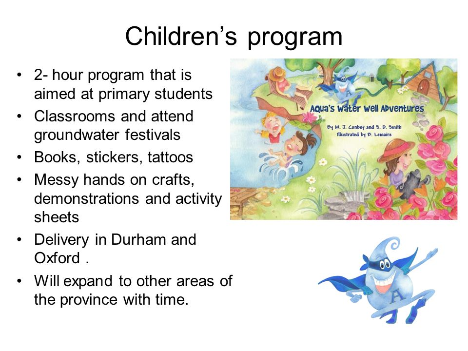 Childrens program 2- hour program that is aimed at primary students Classrooms and attend groundwater festivals Books, stickers, tattoos Messy hands o