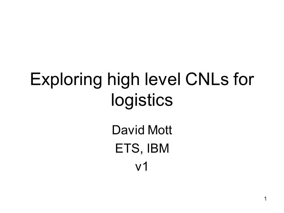 1 Exploring high level CNLs for logistics David Mott ETS, IBM v1