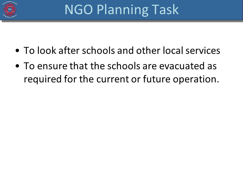 NGO Planning Task To look after schools and other local services To ensure that the schools are evacuated as required for the current or future operat