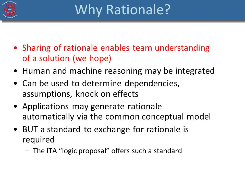 Why Rationale? Sharing of rationale enables team understanding of a solution (we hope) Human and machine reasoning may be integrated Can be used to de